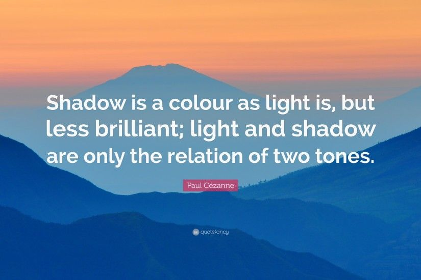 "Paul Cézanne Quote: ""Shadow is a colour as light is, but less brilliant"