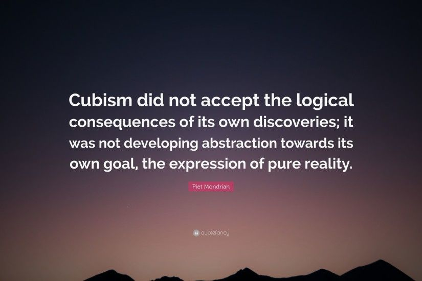"Piet Mondrian Quote: ""Cubism did not accept the logical consequences of its  own discoveries"