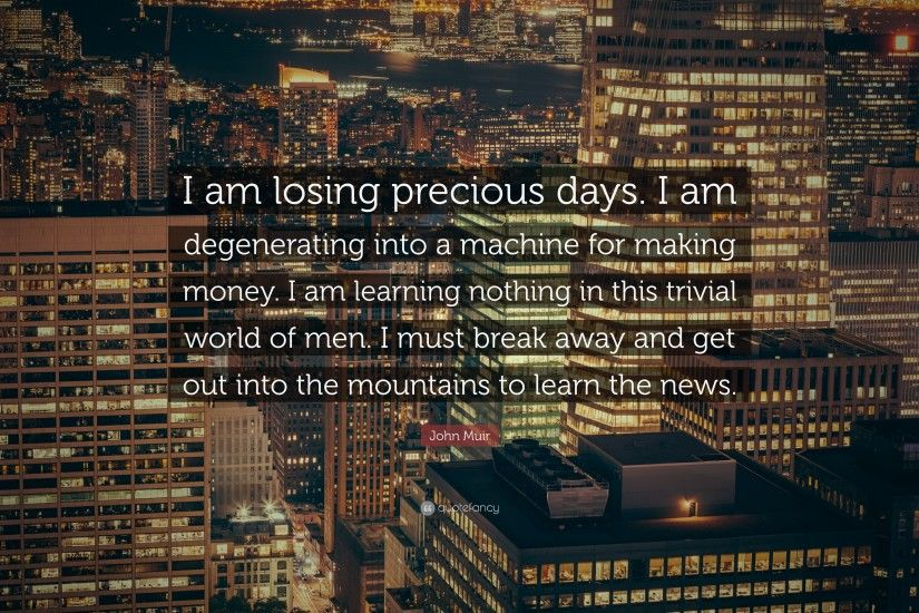 "John Muir Quote: ""I am losing precious days. I am degenerating into a"