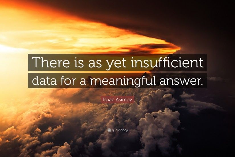 "Isaac Asimov Quote: ""There is as yet insufficient data for a meaningful  answer."