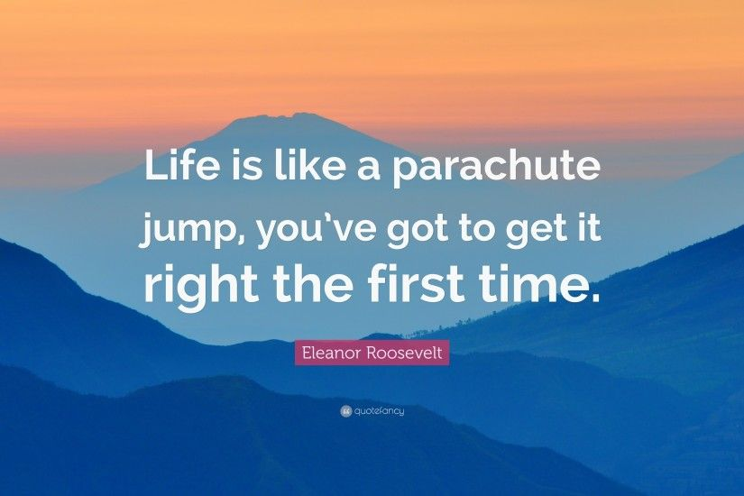 "Eleanor Roosevelt Quote: ""Life is like a parachute jump, you've got"