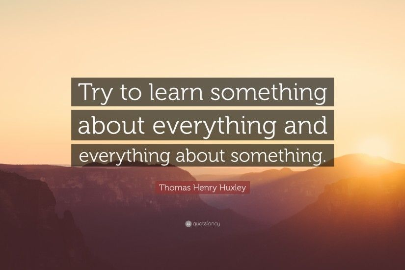 "Thomas Henry Huxley Quote: ""Try to learn something about everything and  everything about something"