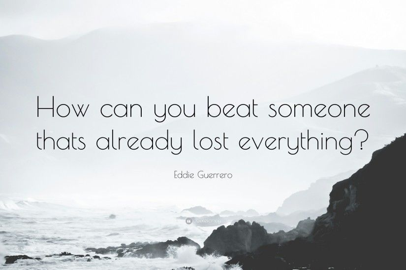 "Eddie Guerrero Quote: ""How can you beat someone thats already lost  everything?"""