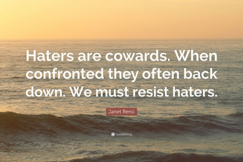 "Janet Reno Quote: ""Haters are cowards. When confronted they often back down."