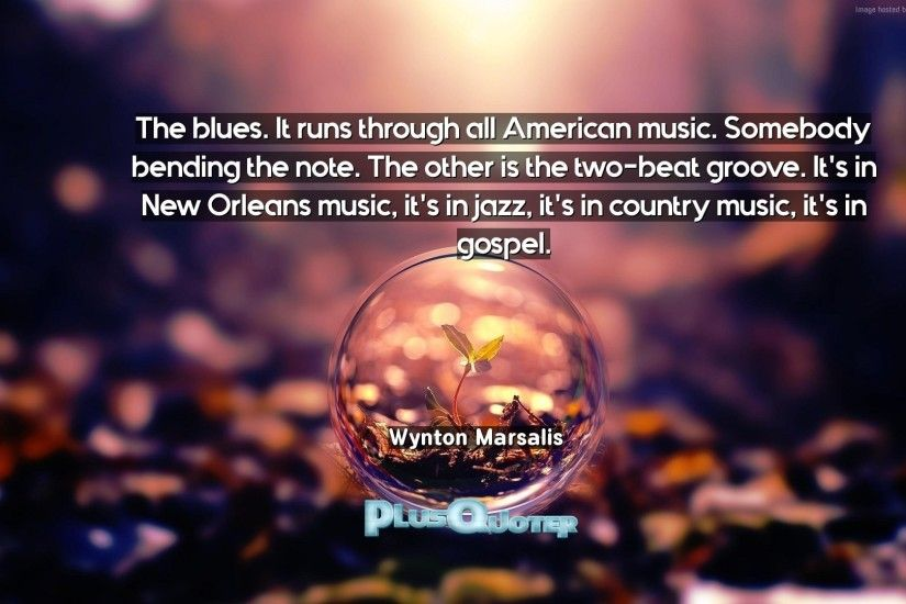 "Download Wallpaper with inspirational Quotes- ""The blues. It runs through  all American music"