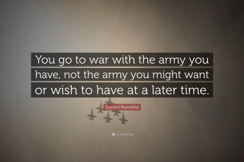 "Donald Rumsfeld Quote: ""You go to war with the army you have, not"