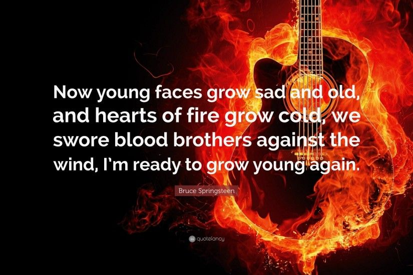 "Bruce Springsteen Quote: ""Now young faces grow sad and old, and hearts of"