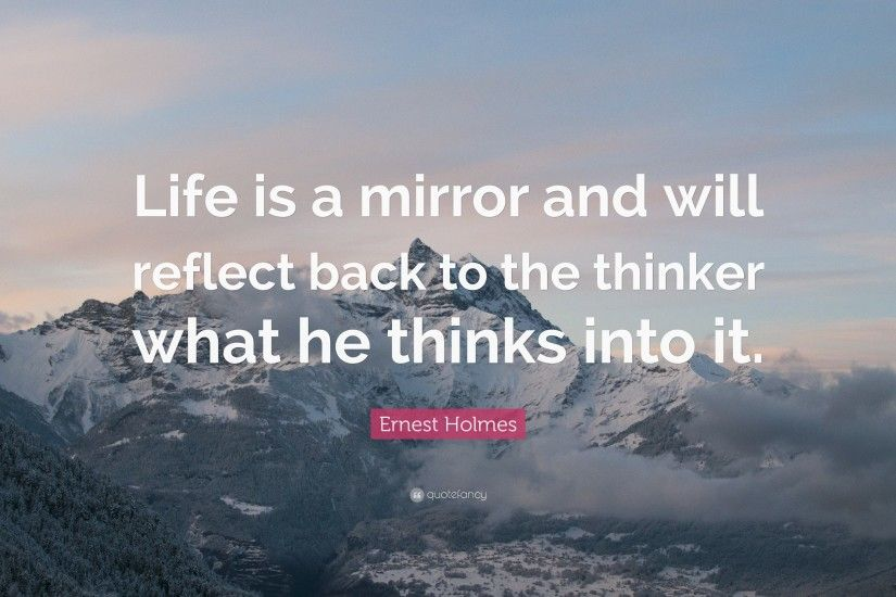 "Ernest Holmes Quote: ""Life is a mirror and will reflect back to the thinker"