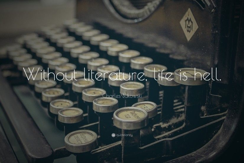 "Charles Bukowski Quote: ""Without literature, life is hell."""