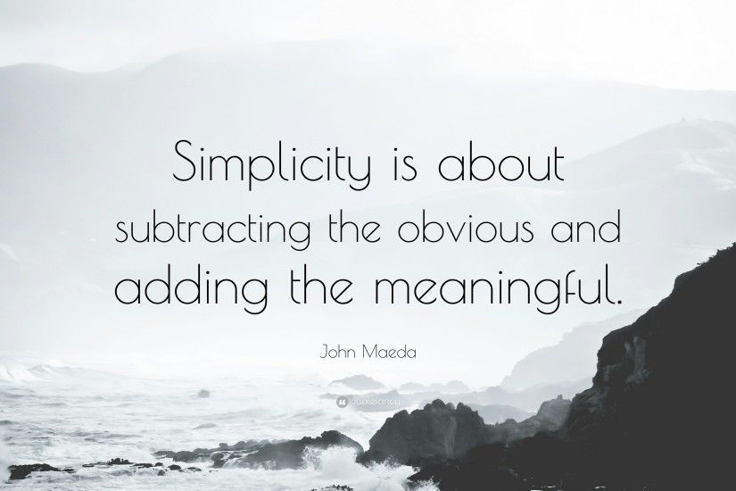 "John Maeda Quote: ""Simplicity is about subtracting the obvious and adding  the meaningful."