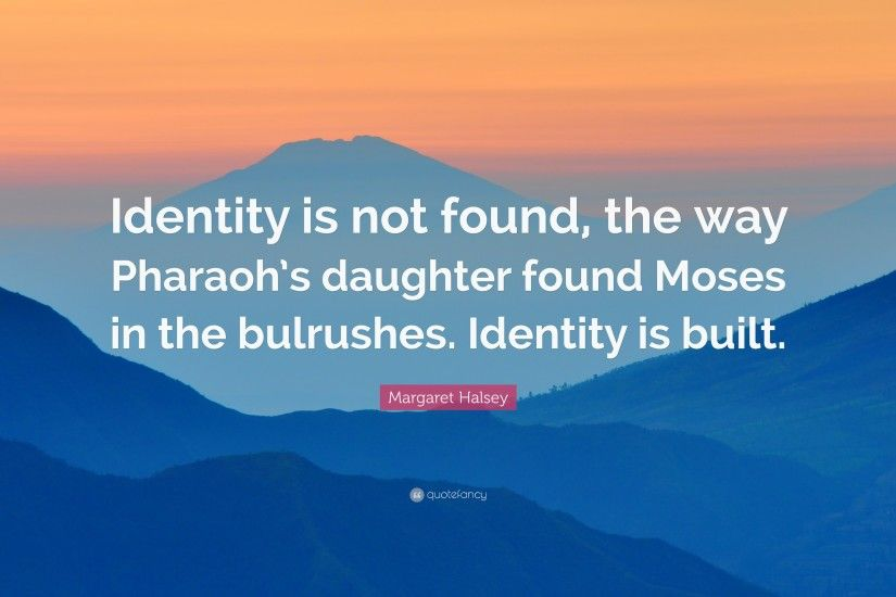 "Margaret Halsey Quote: ""Identity is not found, the way Pharaoh's daughter  found Moses"