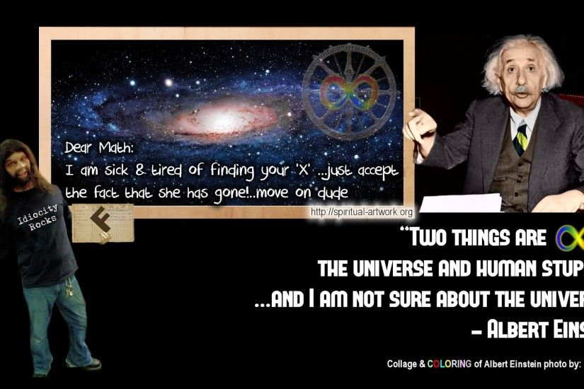 Two things are infinite- The Universe and human stupidity, and I am not sure