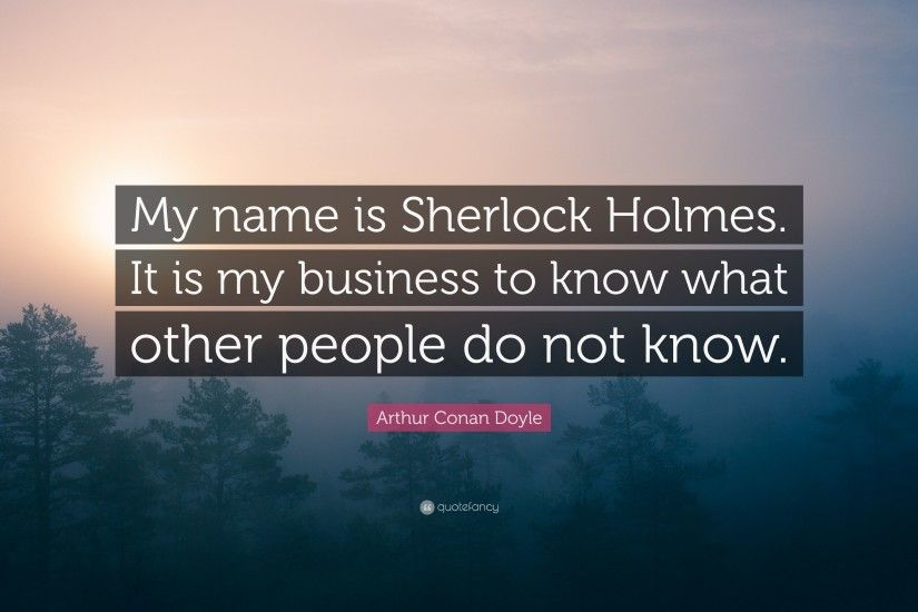 Arthur Conan Doyle Quote My Name Is Sherlock Holmes It Business