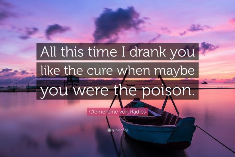 "Clementine von Radics Quote: ""All this time I drank you like the cure when"