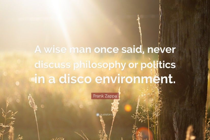 "Frank Zappa Quote: ""A wise man once said, never discuss philosophy or  politics"