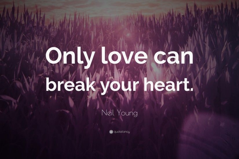 "Neil Young Quote: ""Only love can break your heart."""