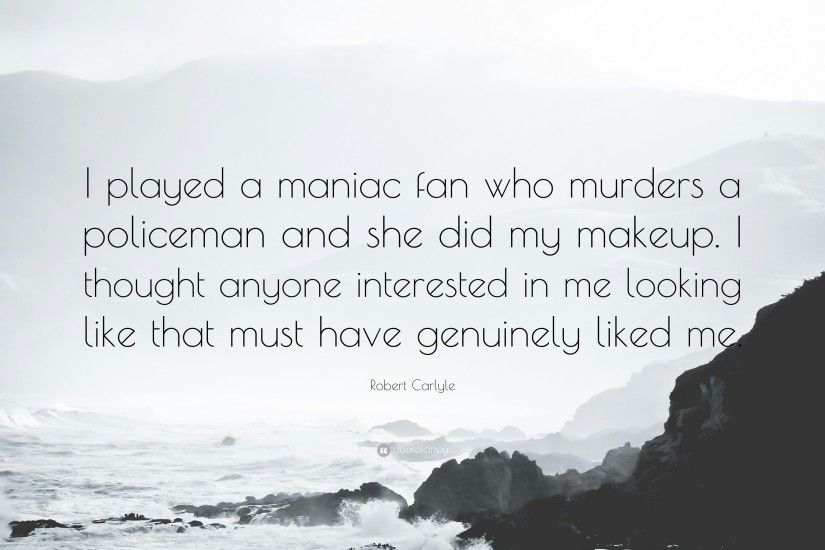 "Robert Carlyle Quote: ""I played a maniac fan who murders a policeman and she"