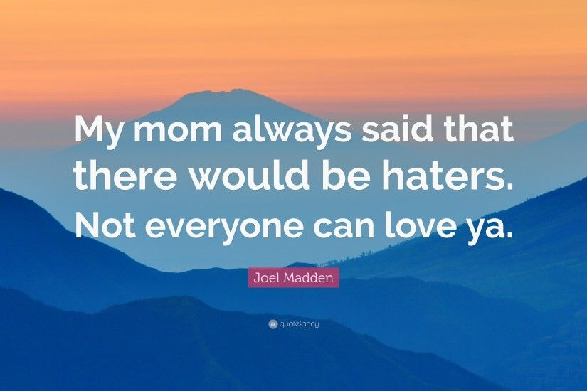"Joel Madden Quote: ""My mom always said that there would be haters. Not"