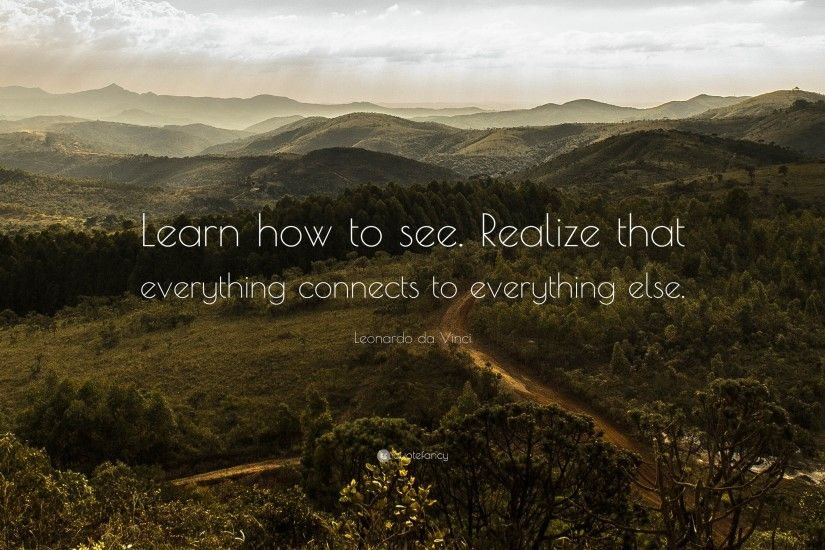 "Leonardo da Vinci Quote: ""Learn how to see. Realize that everything  connects to"