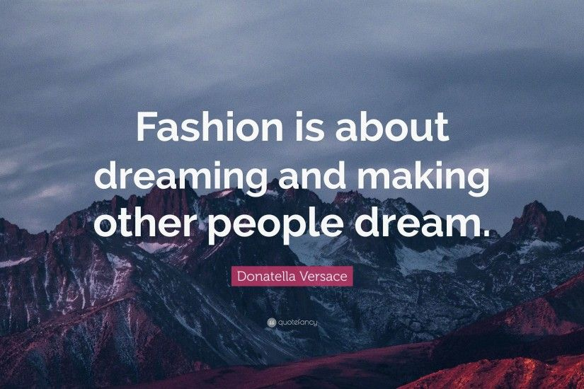 "Donatella Versace Quote: ""Fashion is about dreaming and making other people  dream."""