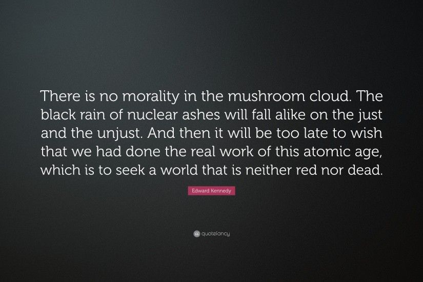"Edward Kennedy Quote: ""There is no morality in the mushroom cloud. The black"