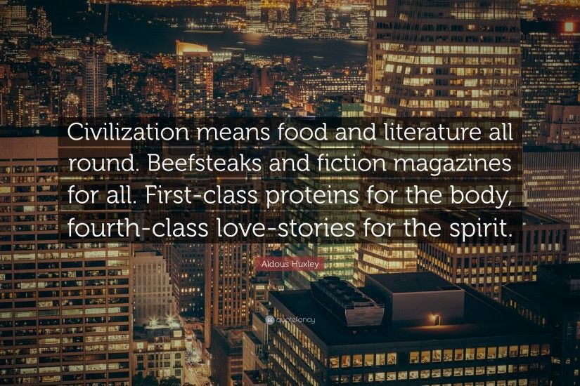 "Aldous Huxley Quote: ""Civilization means food and literature all round.  Beefsteaks and fiction"