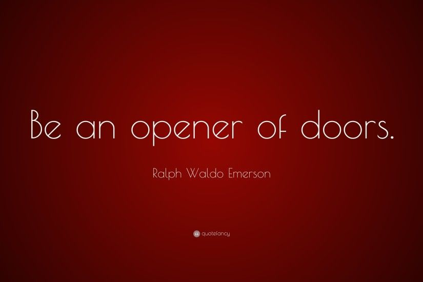 "Ralph Waldo Emerson Quote: ""Be an opener of doors."""