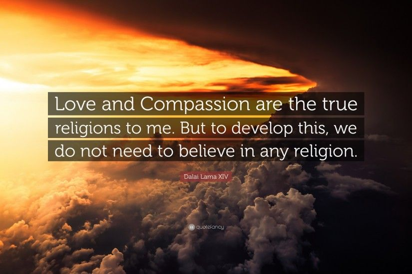 "Dalai Lama XIV Quote: ""Love and Compassion are the true religions to me."