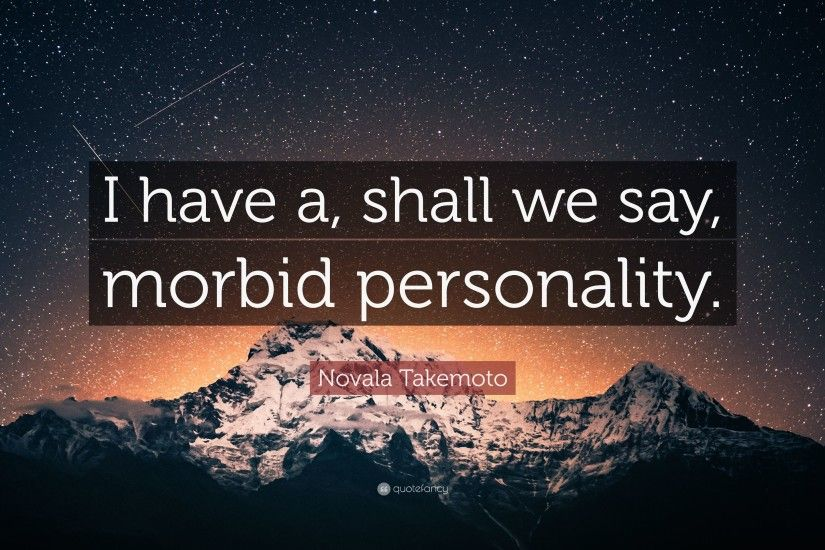 "Novala Takemoto Quote: ""I have a, shall we say, morbid personality."
