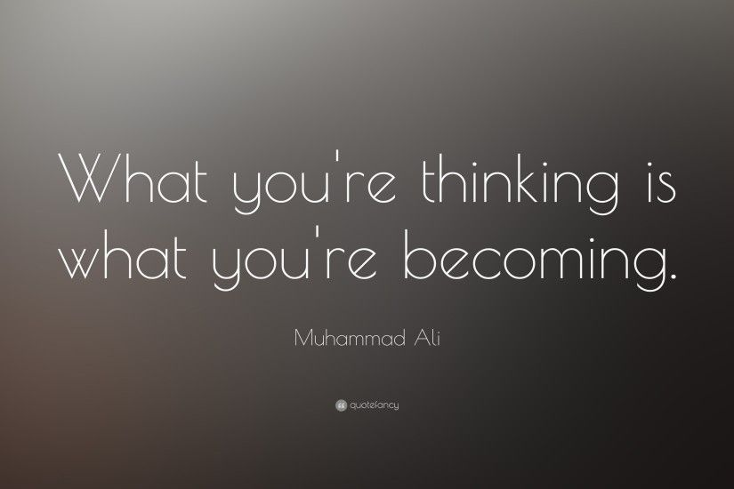 "Muhammad Ali Quote: ""What you're thinking is what you're becoming"