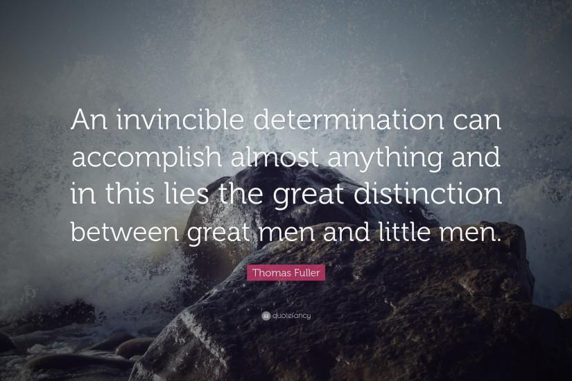 "Determination Quotes: ""An invincible determination can accomplish almost  anything and in this lies the"