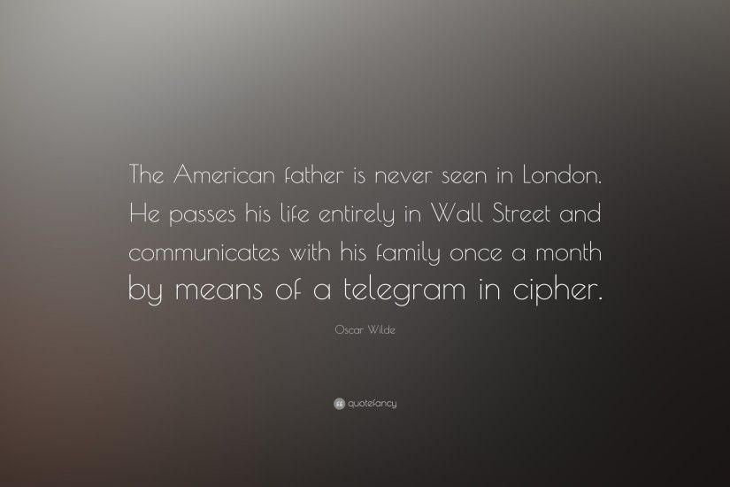 "Oscar Wilde Quote: ""The American father is never seen in London. He passes"