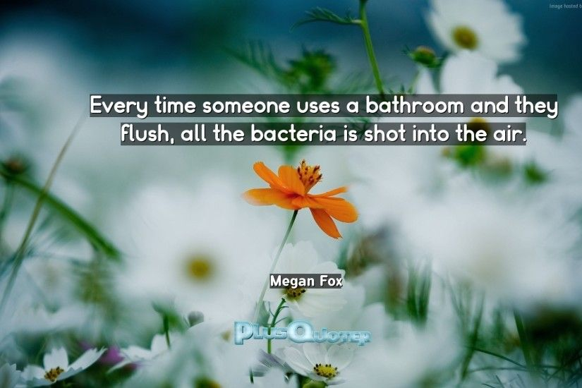 "Download Wallpaper with inspirational Quotes- ""Every time someone uses a  bathroom and they flush"