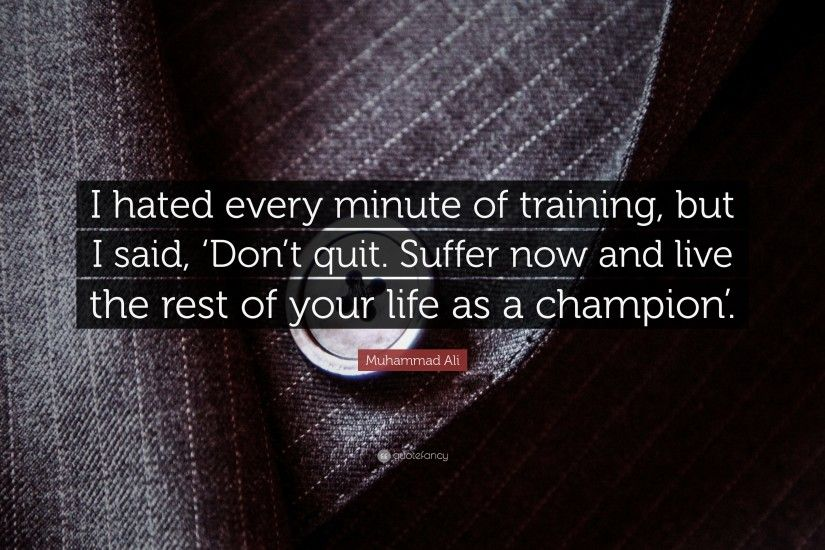 "Muhammad Ali Quote: ""I hated every minute of training, but I said,"