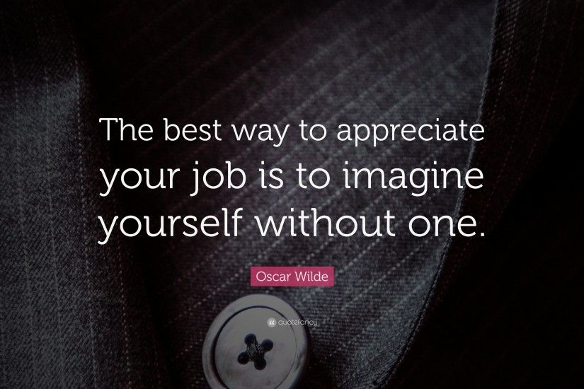 "Funny Quotes: ""The best way to appreciate your job is to imagine yourself  without"