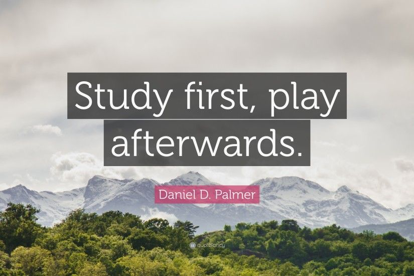 "Study Quotes: ""Study first, play afterwards."" — Daniel D. Palmer"