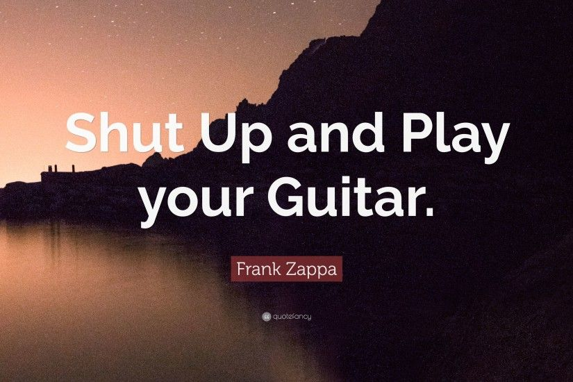 "Frank Zappa Quote: ""Shut Up and Play your Guitar."""