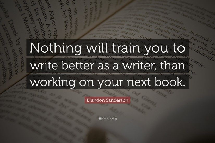 "Brandon Sanderson Quote: ""Nothing will train you to write better as a writer ,"
