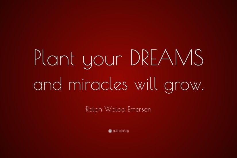 "Ralph Waldo Emerson Quote: ""Plant your DREAMS and miracles will grow."""