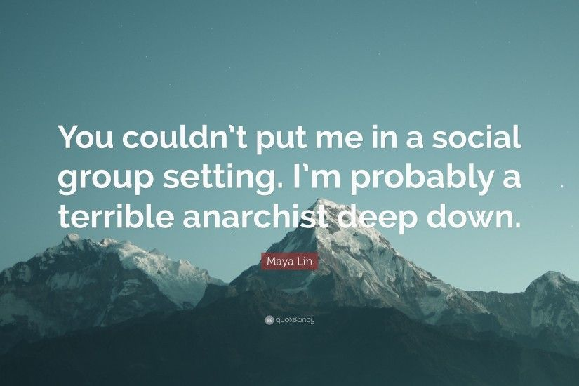 "Maya Lin Quote: ""You couldn't put me in a social group setting"