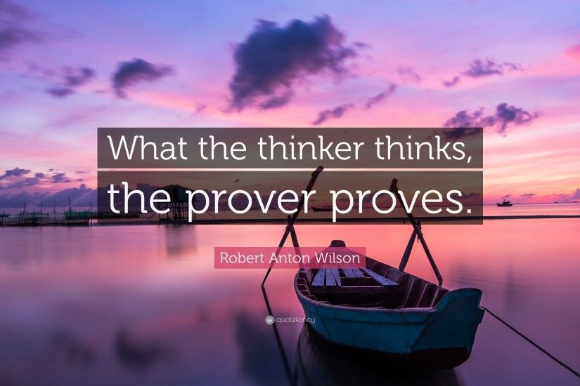 "Robert Anton Wilson Quote: ""What the thinker thinks, the prover proves."""