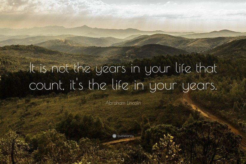 "Abraham Lincoln Quote: ""It is not the years in your life that count,"