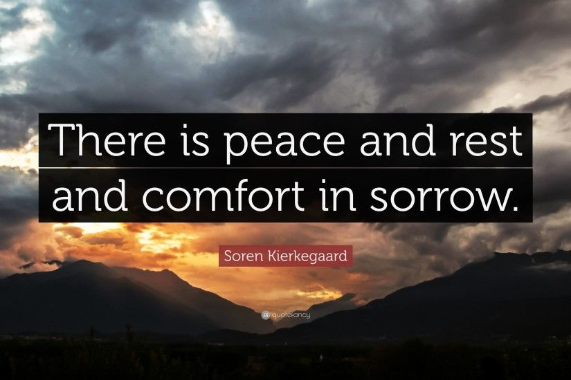"Soren Kierkegaard Quote: ""There is peace and rest and comfort in sorrow."""