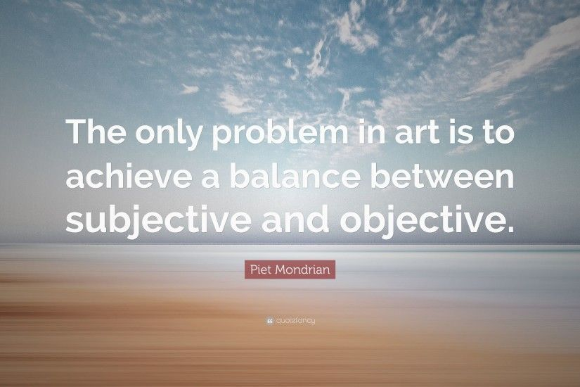 "Piet Mondrian Quote: ""The only problem in art is to achieve a balance  between"