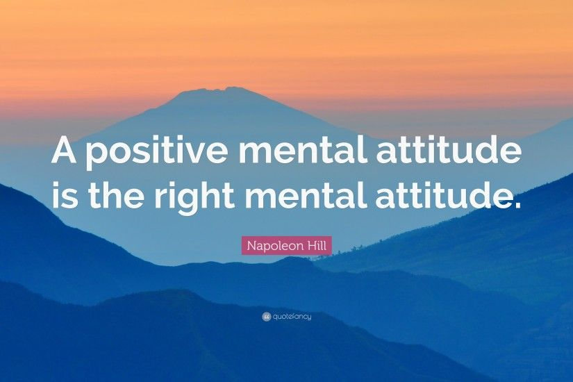 "Napoleon Hill Quote: ""A positive mental attitude is the right mental  attitude."""