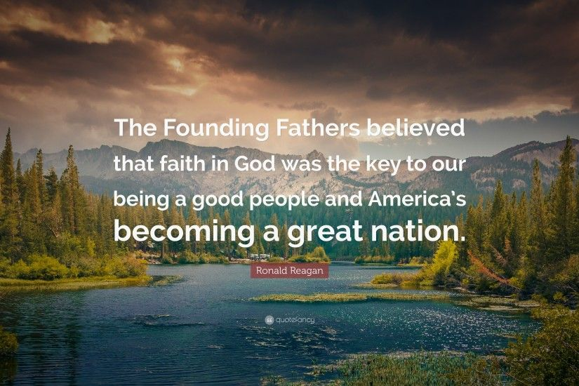 "Ronald Reagan Quote: ""The Founding Fathers believed that faith in God was  the key"