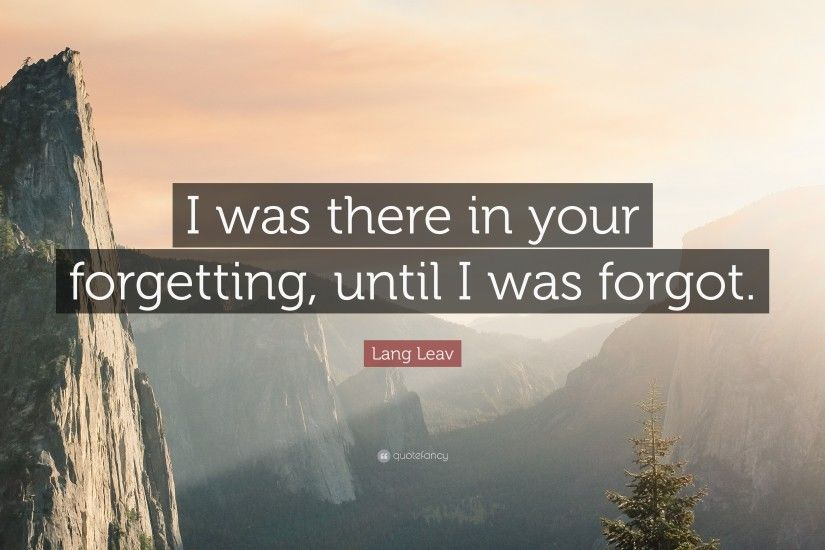 "Lang Leav Quote: ""I was there in your forgetting, until I was forgot"