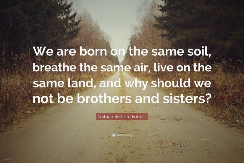 "Nathan Bedford Forrest Quote: ""We are born on the same soil, breathe the"