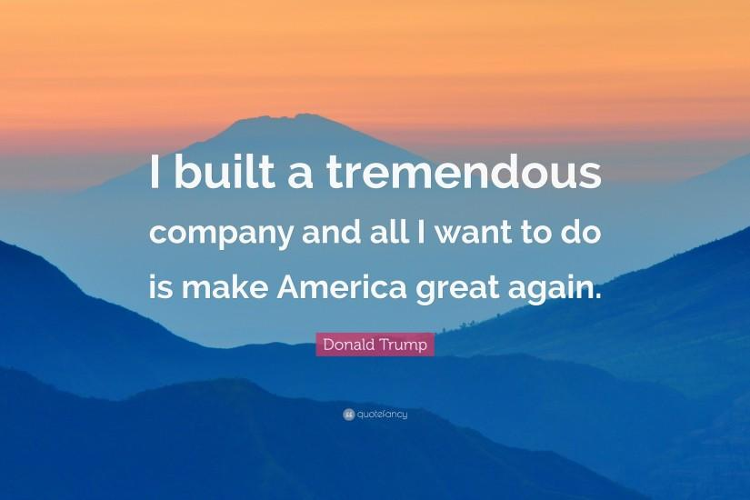 "Donald Trump Quote: ""I built a tremendous company and all I want to do"