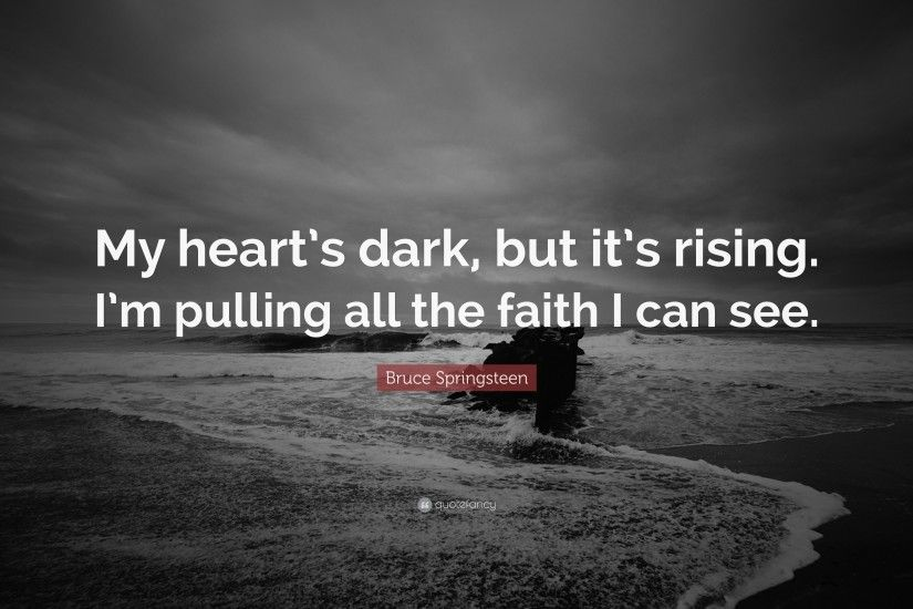 "Bruce Springsteen Quote: ""My heart's dark, but it's rising. I'm"